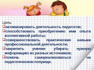 Цель: активизировать деятельность педагогов; способствовать приобретению ими