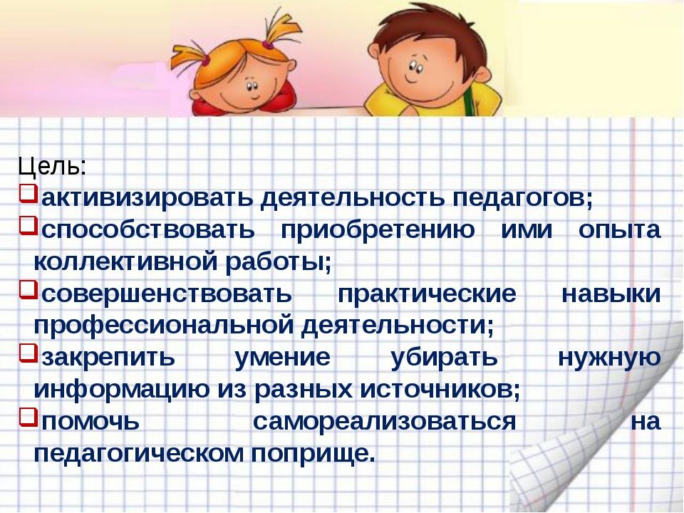 Цель: активизировать деятельность педагогов; способствовать приобретению ими...