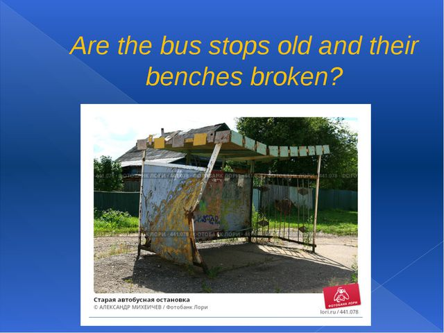 Are the bus stops old and their benches broken?