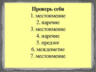 Проверь себя 1. местоимение 2. наречие 3. местоимение 4. наречие 5. предлог 6