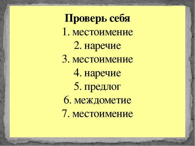 Проверь себя 1. местоимение 2. наречие 3. местоимение 4. наречие 5. предлог 6...
