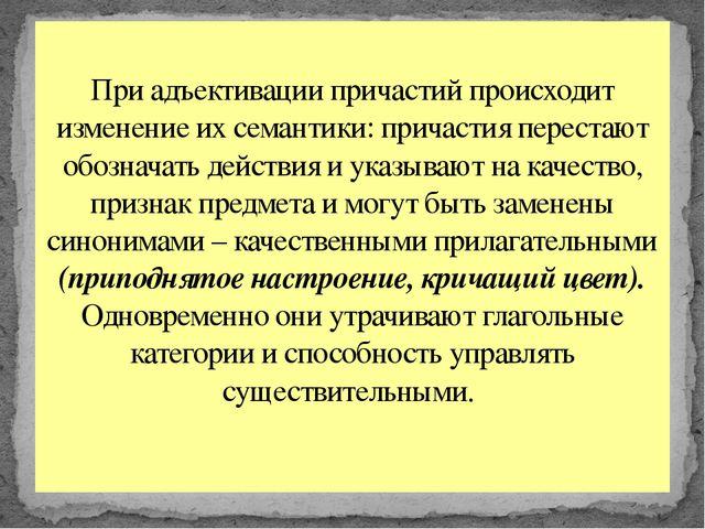 При адъективации причастий происходит изменение их семантики: причастия перес...