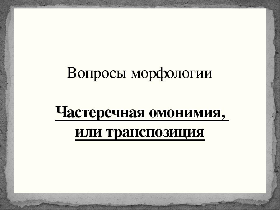 Вопросы морфологии Частеречная омонимия, или транспозиция