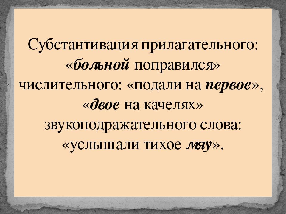 Субстантивация прилагательного: «больнойпоправился» числительного: «подали н...