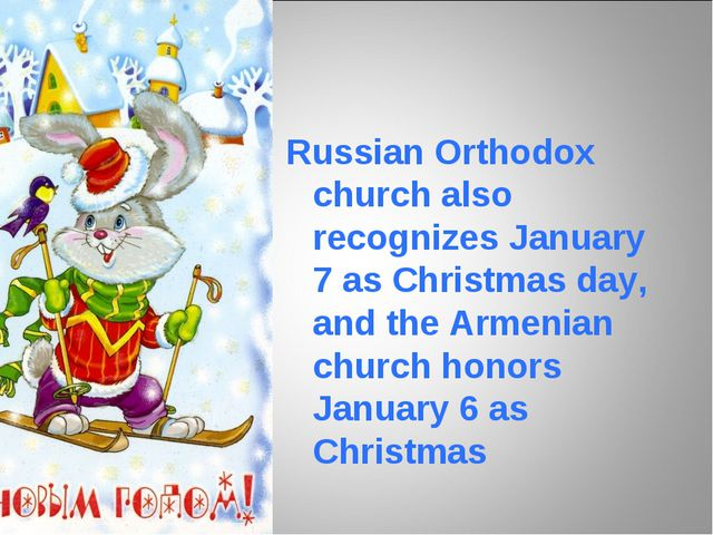 Russian Orthodox church also recognizes January 7 as Christmas day, and the...