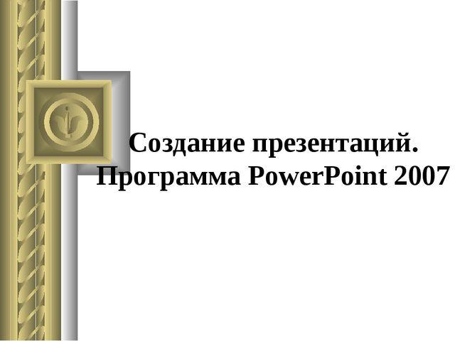 Создание презентаций. Программа PowerPoint 2007