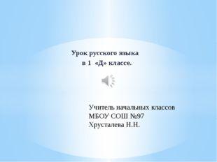 Урок русского языка в 1 «Д» классе. Учитель начальных классов МБОУ СОШ №97 Хр