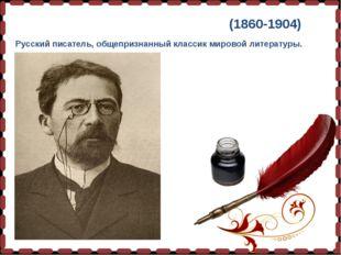 Анто́н Па́вловичЧе́хов(1860-1904) Русский писатель, общепризнанный классик