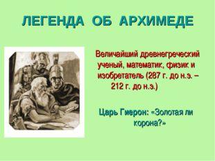 ЛЕГЕНДА ОБ АРХИМЕДЕ Величайший древнегреческий ученый, математик, физик и изо