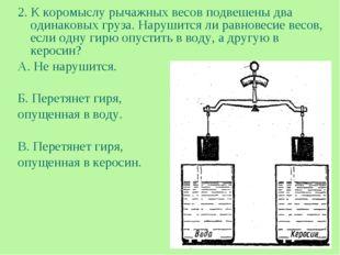 2. К коромыслу рычажных весов подвешены два одинаковых груза. Нарушится ли ра