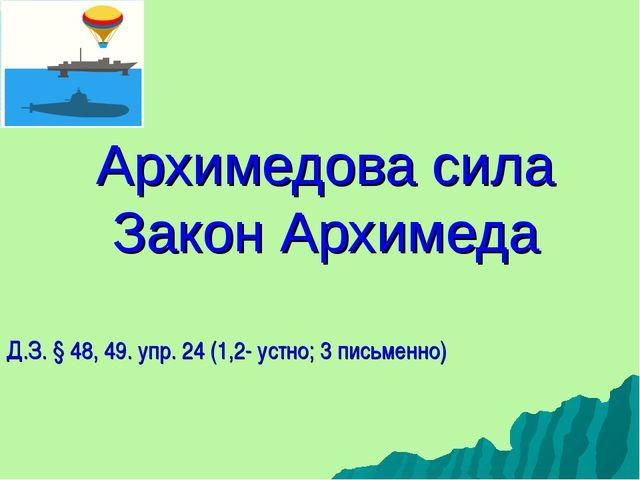 Архимедова сила Закон Архимеда Д.З. § 48, 49. упр. 24 (1,2- устно; 3 письменно)