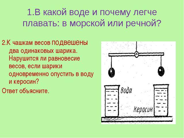 1.В какой воде и почему легче плавать: в морской или речной? 2.К чашкам весов...