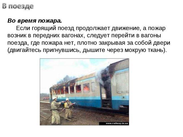 Во время пожара. Если горящий поезд продолжает движение, а пожар возник в пер...