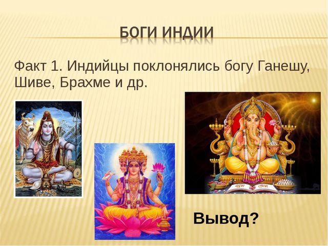 Факт 1. Индийцы поклонялись богу Ганешу, Шиве, Брахме и др. Вывод?