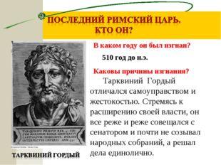Каковы причины изгнания? Тарквиний Гордый отличался самоуправством и жестокос