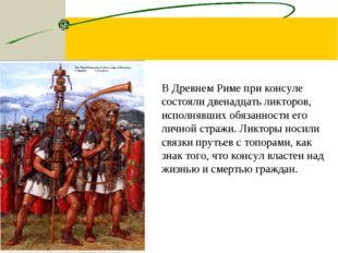 В Древнем Риме при консуле состояли двенадцать ликторов, исполнявших обязанно