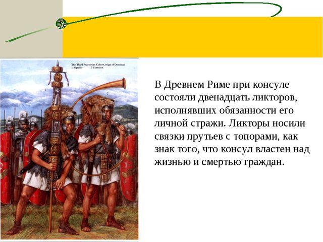 В Древнем Риме при консуле состояли двенадцать ликторов, исполнявших обязанно...