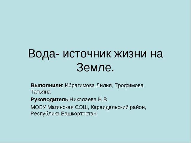 Вода- источник жизни на Земле. Выполнили: Ибрагимова Лилия, Трофимова Татьяна...