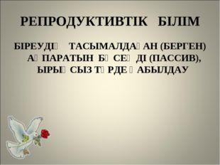 РЕПРОДУКТИВТІК БІЛІМ БІРЕУДІҢ ТАСЫМАЛДАҒАН (БЕРГЕН) АҚПАРАТЫН БӘСЕҢДІ (ПАССИВ