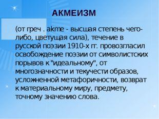 АКМЕИЗМ (от греч . akme - высшая степень чего-либо, цветущая сила), течение
