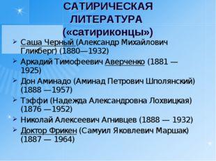 САТИРИЧЕСКАЯ ЛИТЕРАТУРА («сатириконцы») Саша Черный (Александр Михайлович Гли