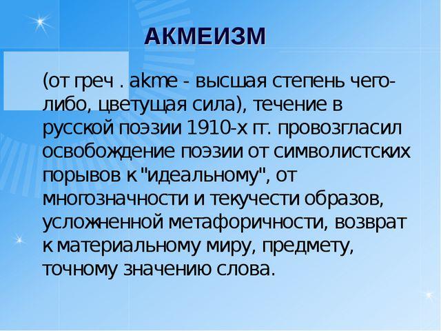 АКМЕИЗМ (от греч . akme - высшая степень чего-либо, цветущая сила), течение...