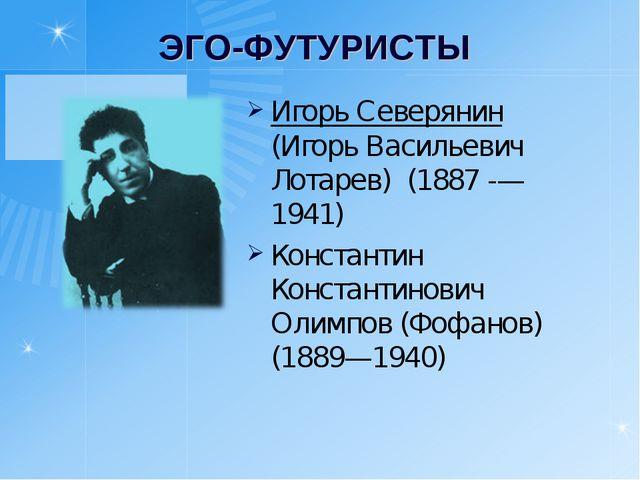ЭГО-ФУТУРИСТЫ Игорь Северянин (Игорь Васильевич Лотарев) (1887 -— 1941) Конст...