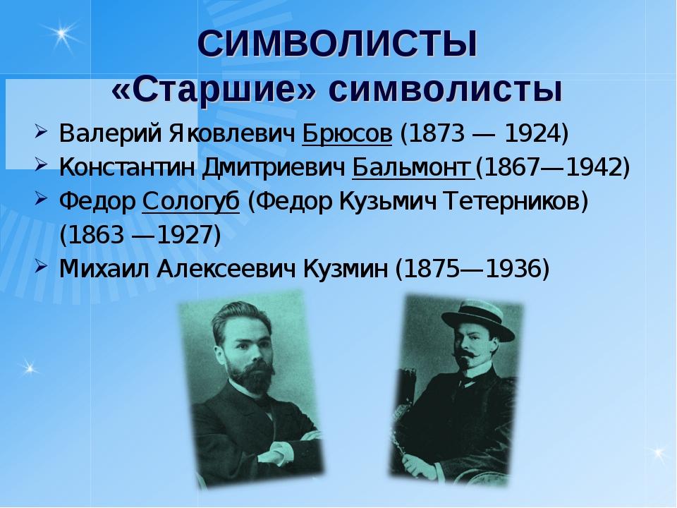 СИМВОЛИСТЫ «Старшие» символисты Валерий Яковлевич Брюсов (1873 — 1924) Конста...