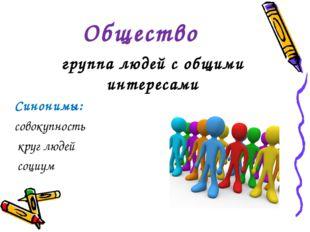 Общество группа людей с общими интересами Синонимы: совокупность круг людей с