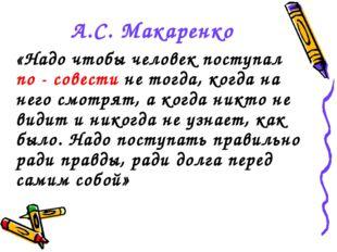 А.С. Макаренко «Надо чтобы человек поступал по - совести не тогда, когда на н