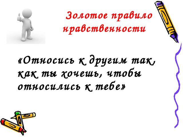 Золотое правило нравственности «Относись к другим так, как ты хочешь, чтобы...