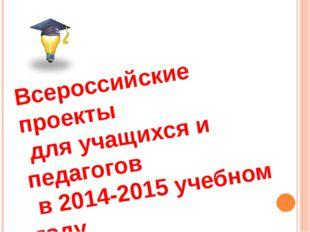 Всероссийские проекты для учащихся и педагогов в 2014-2015 учебном году