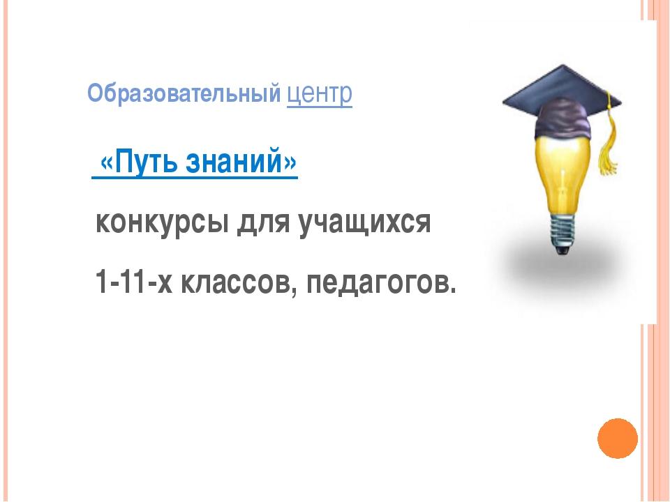 Образовательный центр «Путь знаний» конкурсы для учащихся 1-11-х классов, пе...