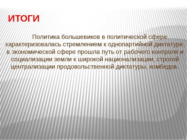 ИТОГИ Политика большевиков в политической сфере характеризовалась стремление...