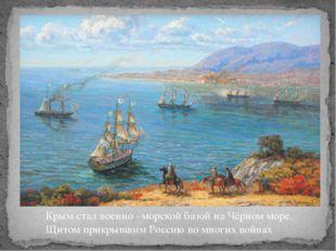 Крым стал военно –морской базой на Чёрном море. Щитом прикрывшим Россию во мн