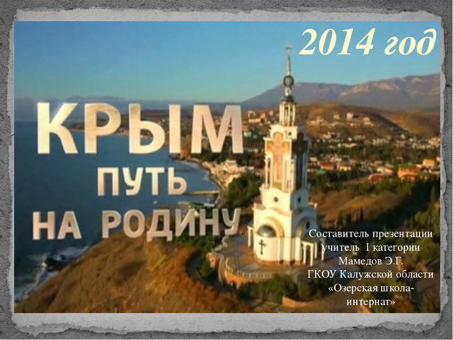 2014 год Составитель презентации учитель I категории Мамедов Э.Г. ГКОУ Калужс...