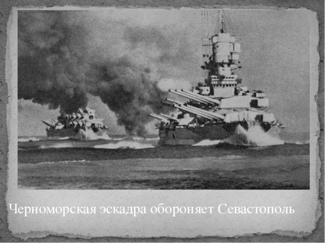 Черноморская эскадра обороняет Севастополь