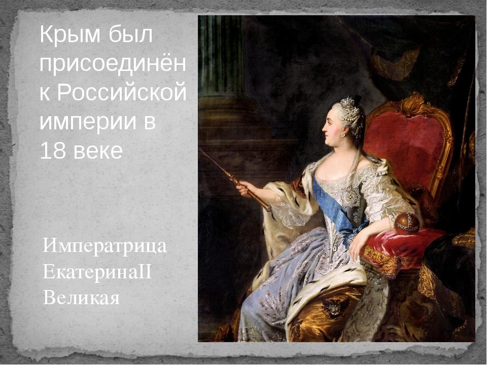 Императрица ЕкатеринаII Великая Крым был присоединён к Российской империи в 1...