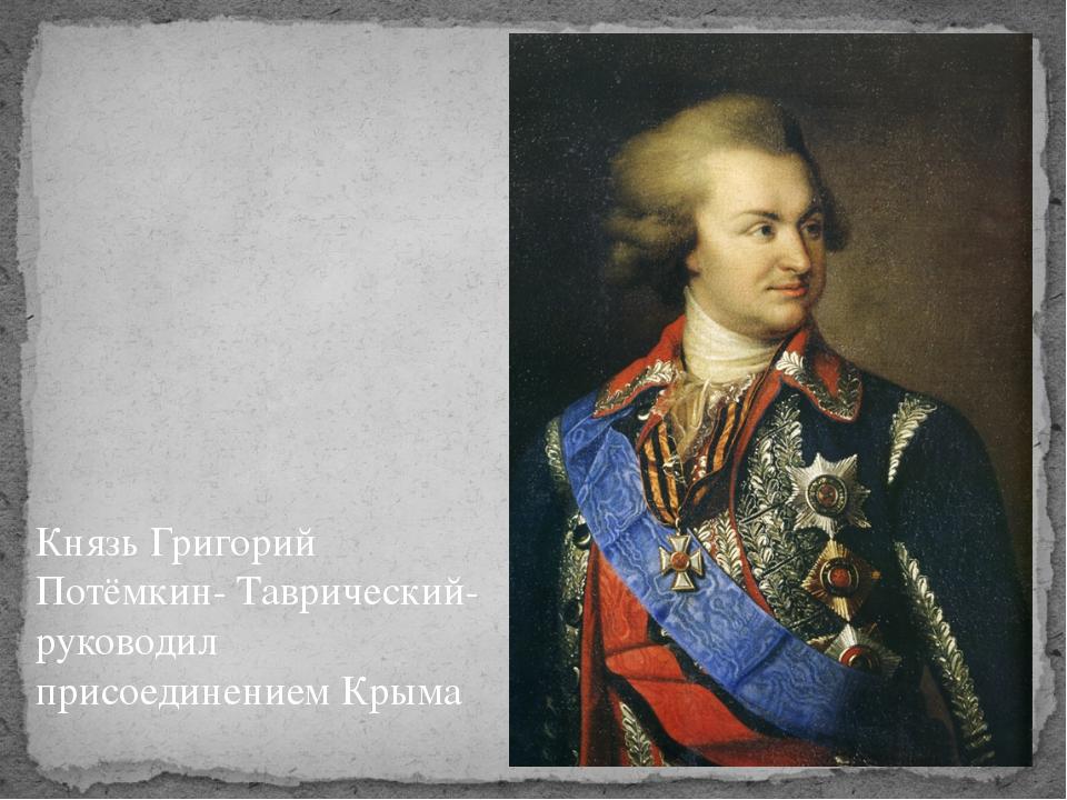 Князь Григорий Потёмкин- Таврический- руководил присоединением Крыма