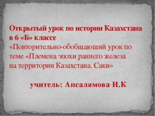 учитель: Апсалямова И.К Открытый урок по истории Казахстана в 6 «Б» классе «П
