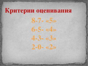 Критерии оценивания 8-7- «5» 6-5- «4» 4-3- «3» 2-0- «2»