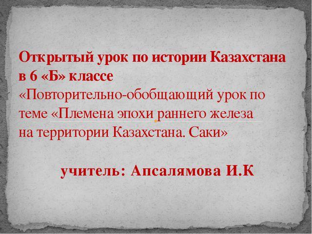 учитель: Апсалямова И.К Открытый урок по истории Казахстана в 6 «Б» классе «П...