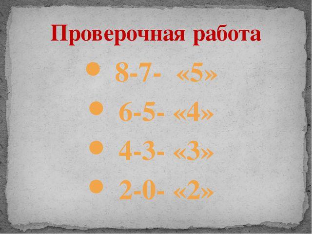 8-7- «5» 6-5- «4» 4-3- «3» 2-0- «2» Проверочная работа