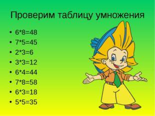 Проверим таблицу умножения 6*8=48 7*5=45 2*3=6 3*3=12 6*4=44 7*8=58 6*3=18 5*