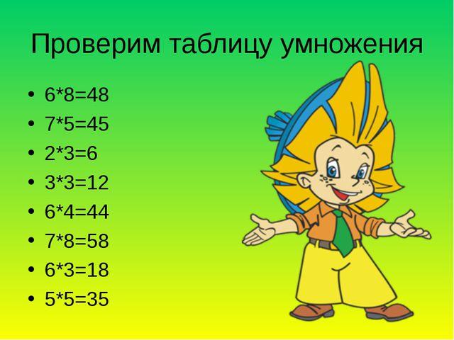 Проверим таблицу умножения 6*8=48 7*5=45 2*3=6 3*3=12 6*4=44 7*8=58 6*3=18 5*...