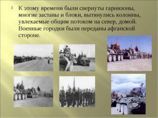 К этому времени были свернуты гарнизоны, многие заставы и блоки, вытянулись к