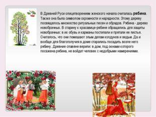 В Древней Руси олицетворением женского начала считалась рябина. Также она был