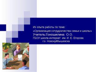 Из опыта работы по теме: «Организация сотрудничества семьи и школы» Учитель:Г