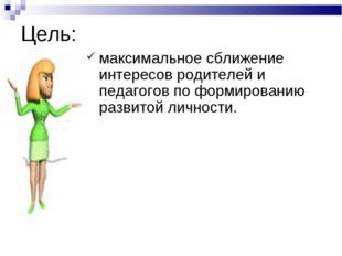 Цель: максимальное сближение интересов родителей и педагогов по формированию
