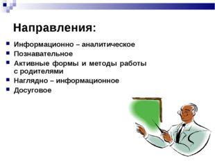 Направления: Информационно – аналитическое Познавательное Активные формы и ме
